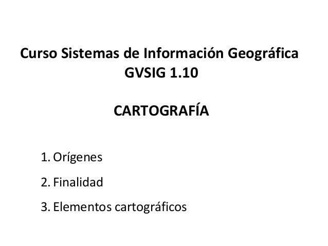 Curso Sistemas de Información Geográfica GVSIG 1.10 CARTOGRAFÍA 1.Orígenes 2.Finalidad 3.Elementos cartográficos