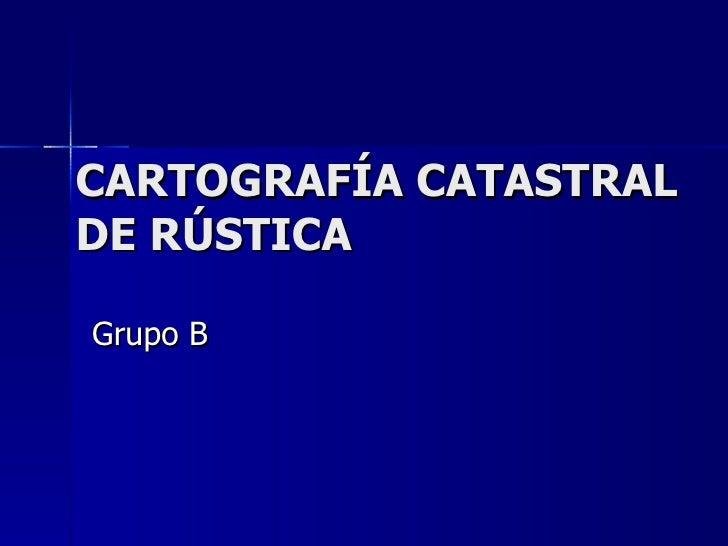CARTOGRAFÍA CATASTRAL DE RÚSTICA Grupo B