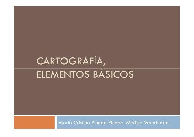 CARTOGRAFÍA, ELEMENTOS BÁSICOSELEMENTOS BÁSICOS María Cristina Pineda Pineda. Médica Veterinaria.