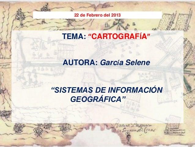 """22 de Febrero del 2013  TEMA: """"CARTOGRAFÍA""""  AUTORA: García Selene""""SISTEMAS DE INFORMACIÓN     GEOGRÁFICA"""""""