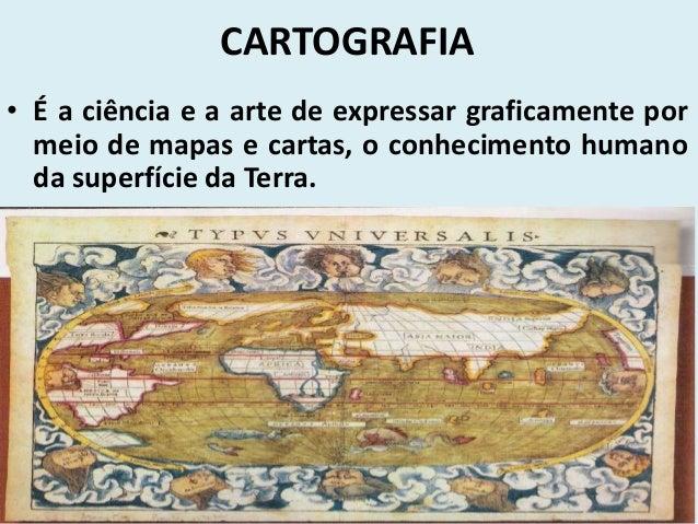 CARTOGRAFIA• É a ciência e a arte de expressar graficamente por  meio de mapas e cartas, o conhecimento humano  da superfí...