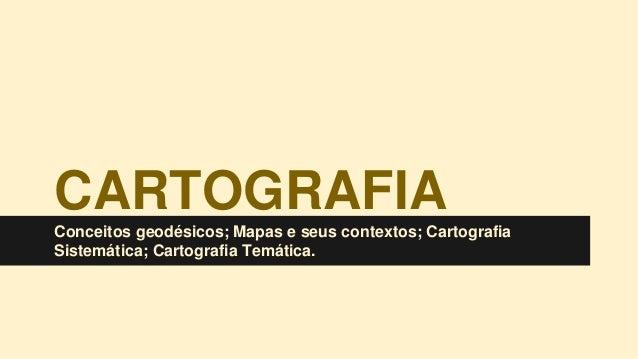 CARTOGRAFIA Conceitos geodésicos; Mapas e seus contextos; Cartografia Sistemática; Cartografia Temática.