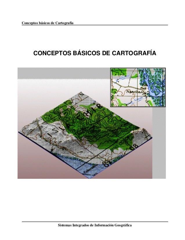 Conceptos básicos de Cartografía Sistemas Integrados de Información Geográfica CONCEPTOS BÁSICOS DE CARTOGRAFÍA