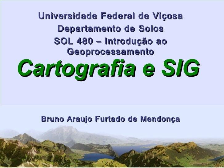 Cartografia e SIG Universidade Federal de Viçosa Departamento de Solos SOL 480 – Introdução ao Geoprocessamento Bruno Arau...