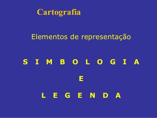 Cartografia Elementos de representação S  I  M  B  O  L  O  G  E L  E  G  E  N  D  A  I  A