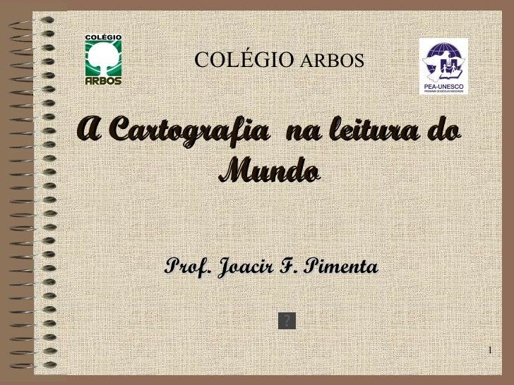 A Cartografia  na leitura do Mundo Prof. Joacir F. Pimenta COLÉGIO  ARBOS