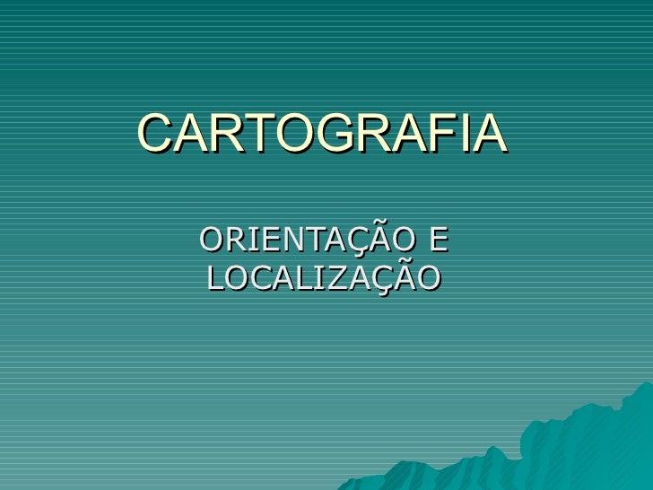 CARTOGRAFIA ORIENTAÇÃO E LOCALIZAÇÃO