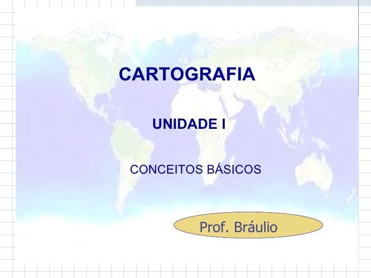 CARTOGRAFIA UNIDADE I CONCEITOS BÁSICOS  Prof. Bráulio