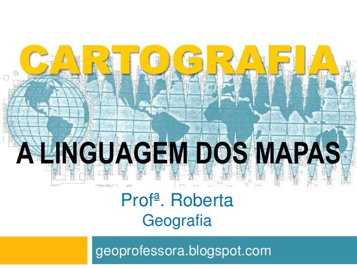 CARTOGRAFIAA LINGUAGEM DOS MAPAS        Profª. Roberta           Geografia     geoprofessora.blogspot.com