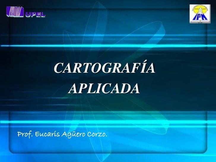 CARTOGRAFÍA            APLICADAProf. Eucaris Agüero Corzo.