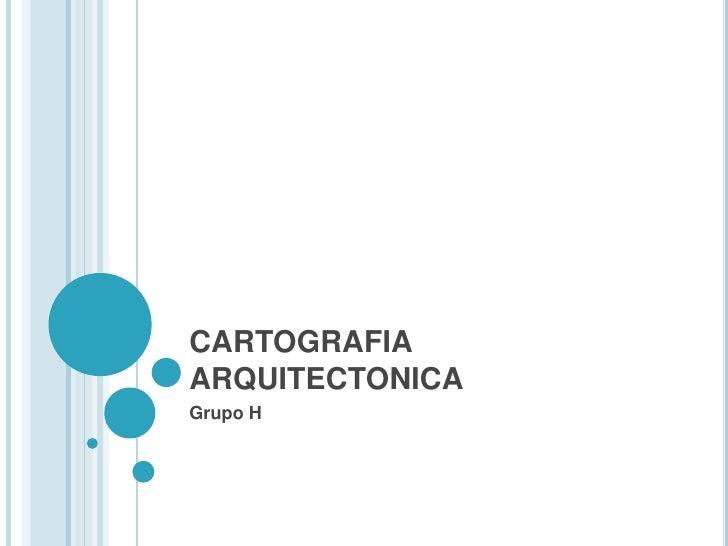 CARTOGRAFIA ARQUITECTONICA<br />Grupo H<br />
