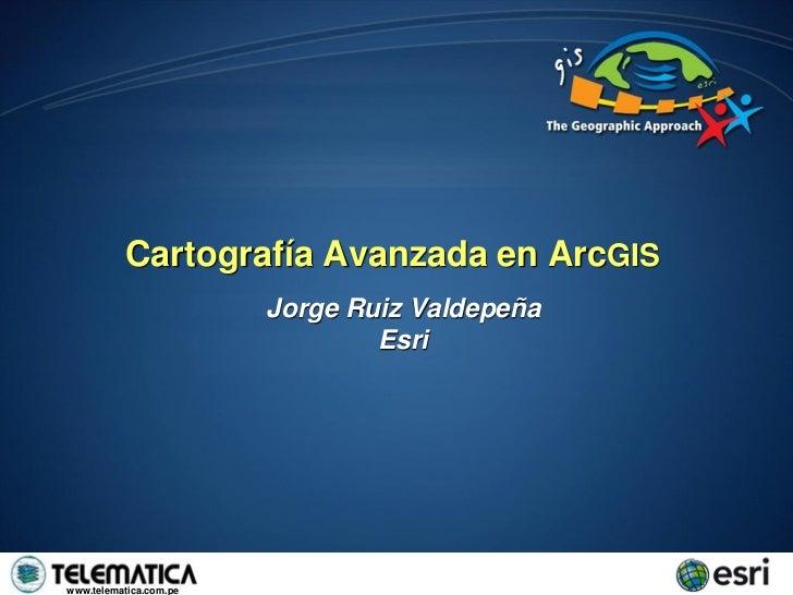 Cartografía Avanzada en ArcGIS                        Jorge Ruiz Valdepeña                                Esriwww.telemati...