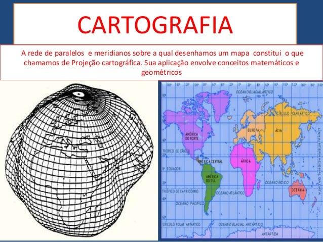 CARTOGRAFIA A rede de paralelos e meridianos sobre a qual desenhamos um mapa constitui o que chamamos de Projeção cartográ...