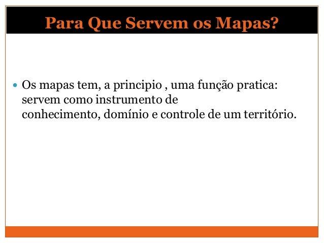 Para Que Servem os Mapas? Os mapas tem, a principio , uma função pratica: servem como instrumento de conhecimento, domíni...