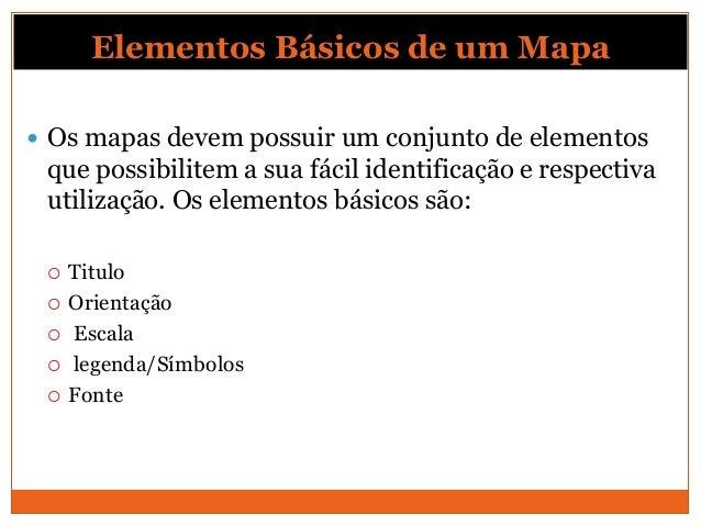 Elementos Básicos de um Mapa Os mapas devem possuir um conjunto de elementos que possibilitem a sua fácil identificação e...