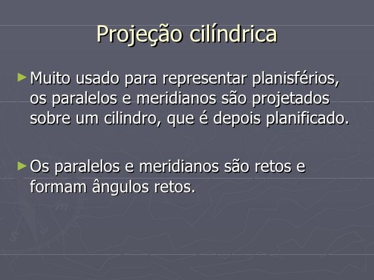 Projeção cilíndrica <ul><li>Muito usado para representar planisférios, os paralelos e meridianos são projetados sobre um c...