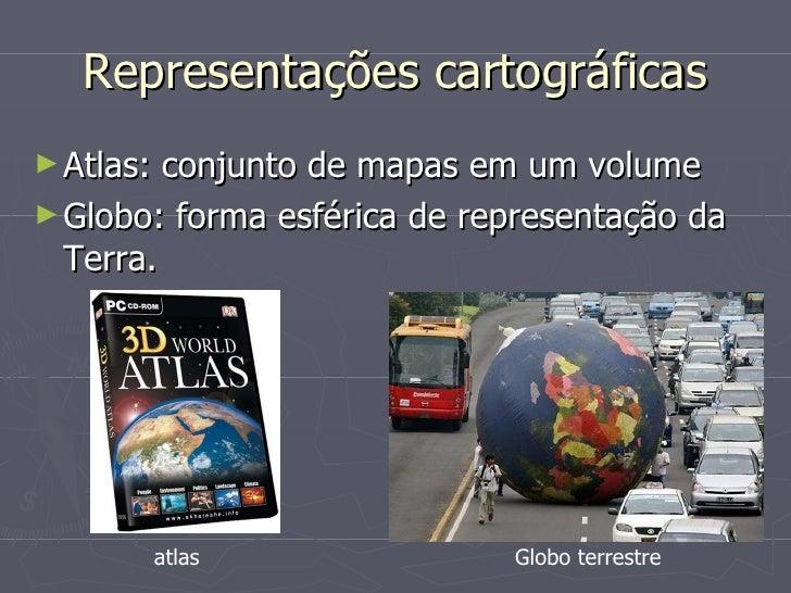 Representações cartográficas <ul><li>Atlas: conjunto de mapas em um volume </li></ul><ul><li>Globo: forma esférica de repr...
