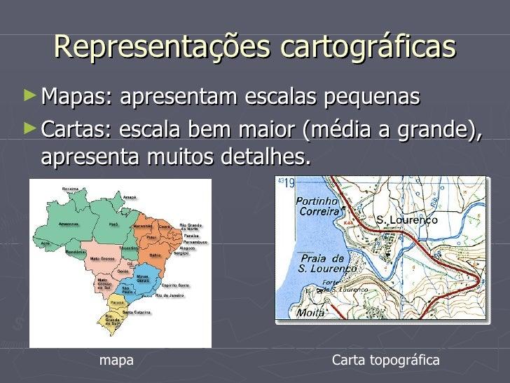 Representações cartográficas <ul><li>Mapas: apresentam escalas pequenas </li></ul><ul><li>Cartas: escala bem maior (média ...