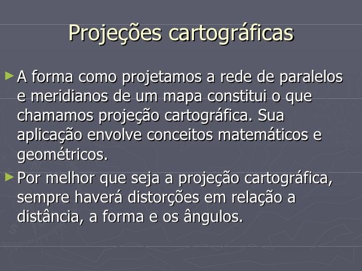 Projeções cartográficas <ul><li>A forma como projetamos a rede de paralelos e meridianos de um mapa constitui o que chamam...