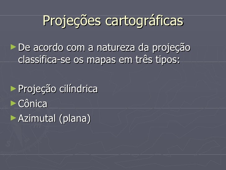 Projeções cartográficas <ul><li>De acordo com a natureza da projeção classifica-se os mapas em três tipos: </li></ul><ul><...