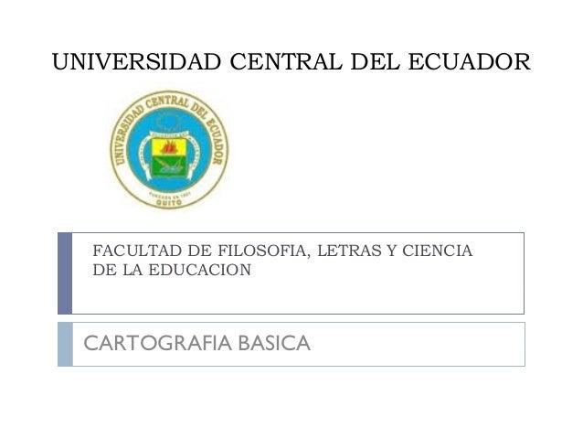 UNIVERSIDAD CENTRAL DEL ECUADOR FACULTAD DE FILOSOFIA, LETRAS Y CIENCIA DE LA EDUCACION CARTOGRAFIA BASICA