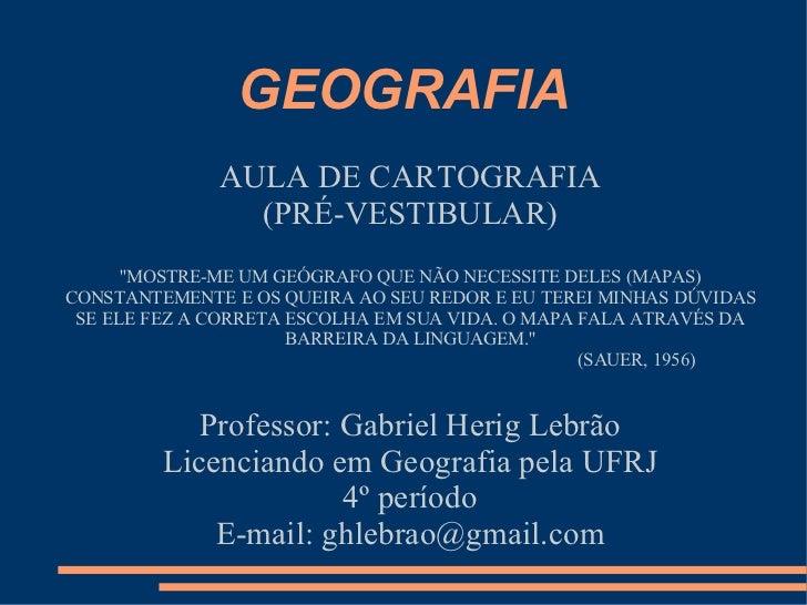 GEOGRAFIA              AULA DE CARTOGRAFIA                (PRÉ-VESTIBULAR)      MOSTRE-ME UM GEÓGRAFO QUE NÃO NECESSITE DE...
