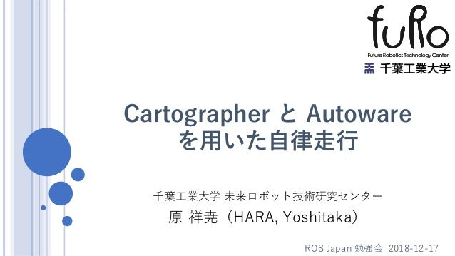 Cartographer と Autoware を用いた自律走行 千葉工業大学 未来ロボット技術研究センター 原 祥尭(HARA, Yoshitaka) ROS Japan 勉強会 2018-12-17