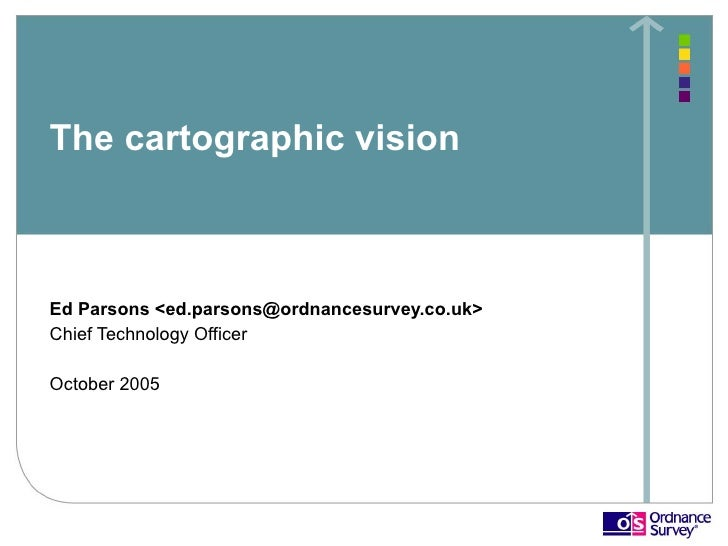 The cartographic vision    Ed Parsons <ed.parsons@ordnancesurvey.co.uk> Chief Technology Officer  October 2005