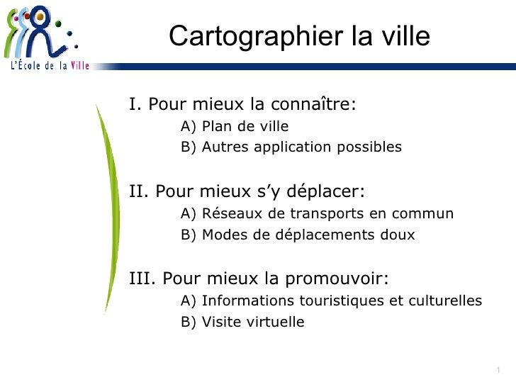 Cartographier la ville <ul><li>I. Pour mieux la connaître: </li></ul><ul><li>A) Plan de ville  </li></ul><ul><li>B) Autres...