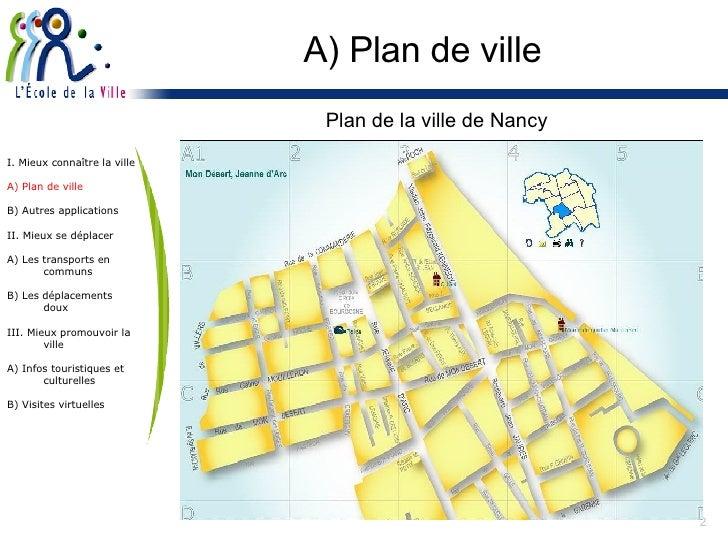 A) Plan de ville <ul><li>Plan de la ville de Nancy </li></ul>I. Mieux connaître la ville A) Plan de ville B) Autres applic...