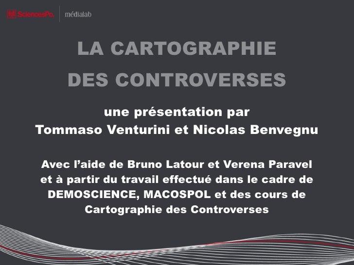 LA CARTOGRAPHIE DES CONTROVERSES une présentation par Tommaso Venturini et Nicolas Benvegnu Avec l'aide de Bruno Latour et...