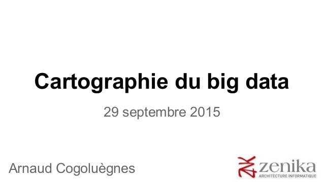 Cartographie du big data 29 septembre 2015 Arnaud Cogoluègnes