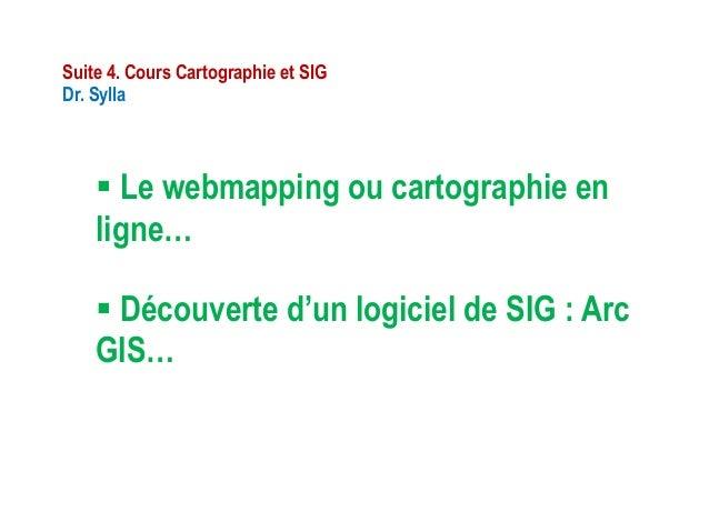 Le webmapping ou cartographie enligne…Suite 4. Cours Cartographie et SIGDr. Sylla Découverte d'un logiciel de SIG : Arc...