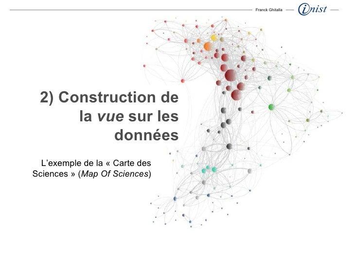 2) Construction de la  vue  sur les données Franck Ghitalla L'exemple de la «Carte des Sciences» ( Map Of Sciences )