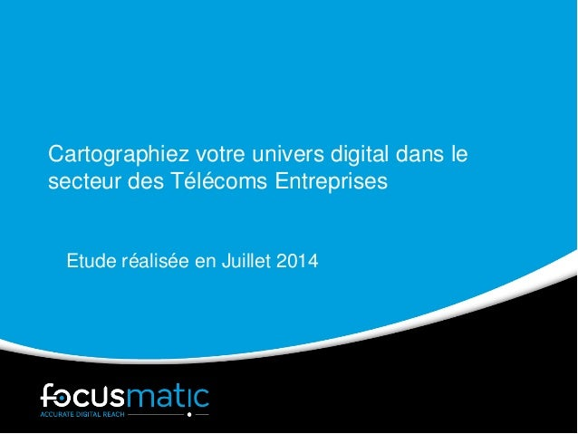 Cartographiez votre univers digital dans le secteur des Télécoms Entreprises Etude réalisée en Juillet 2014