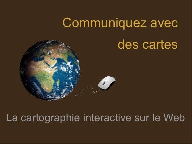 Communiquez avec des cartes La cartographie interactive sur le Web