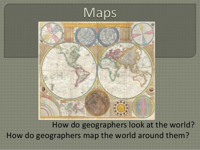 How do geographers look at the world?How do geographers map the world around them?