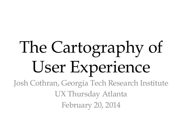 The Cartography of User Experience Josh Cothran, Georgia Tech Research Institute UX Thursday Atlanta February 20, 2014