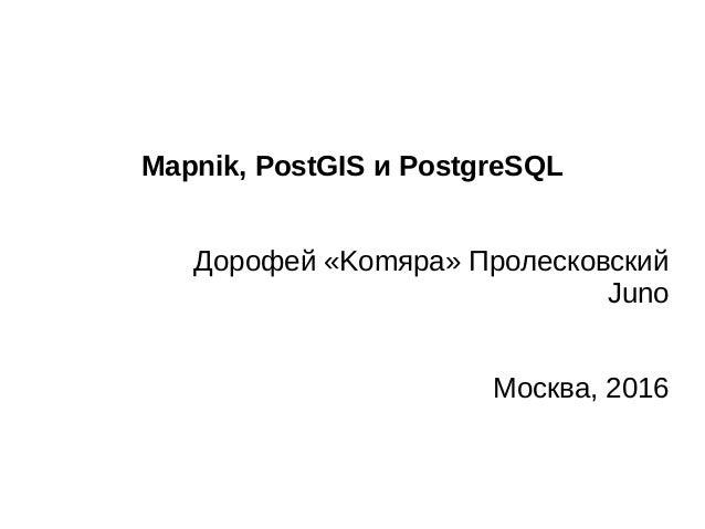 Mapnik, PostGIS и PostgreSQL Дорофей «Komяpa» Пролесковский Juno Москва, 2016