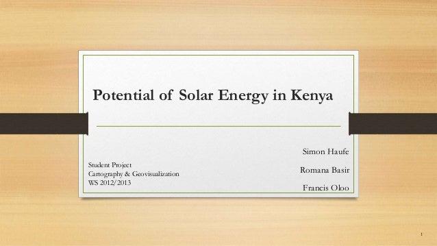 Potential of Solar Energy in KenyaSimon HaufeRomana BasirFrancis OlooStudent ProjectCartography & GeovisualizationWS 2012/...
