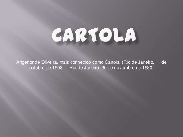 Angenor de Oliveira, mais conhecido como Cartola, (Rio de Janeiro, 11 de outubro de 1908 — Rio de Janeiro, 30 de novembro ...