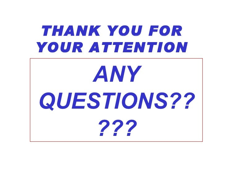 THANK YOU FOR YOUR ATTENTION ANY QUESTIONS?????