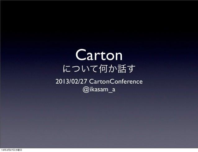 Carton                について何か話す              2013/02/27 CartonConference                       @ikasam_a13年2月27日水曜日