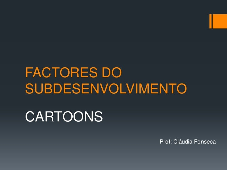 FACTORES DO SUBDESENVOLVIMENTO<br />CARTOONS<br />Prof: Cláudia Fonseca<br />