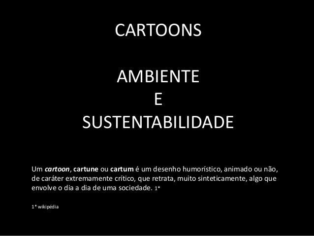 CARTOONS AMBIENTE E SUSTENTABILIDADE Um cartoon, cartune ou cartum � um desenho humor�stico, animado ou n�o, de car�ter ex...