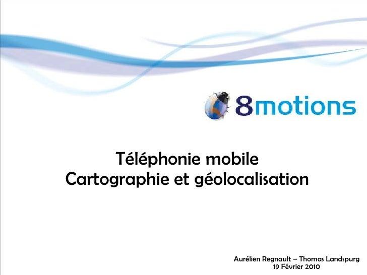 Téléphonie mobile<br />Cartographie et géolocalisation<br />Aurélien Regnault – Thomas Landspurg<br />19 Février 2010<br />
