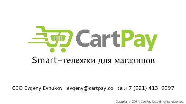 Smart-тележки для магазинов  CEO Evgeny Evnukov evgeny@cartpay.co tel.+7 (921) 413-9997  Copyright ©2014, CartPay Co. All ...