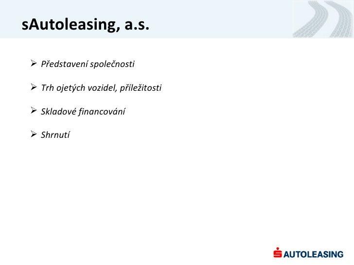 sAutoleasing, a.s.  Představení společnosti  Trh ojetých vozidel, příležitosti  Skladové financování  Shrnutí