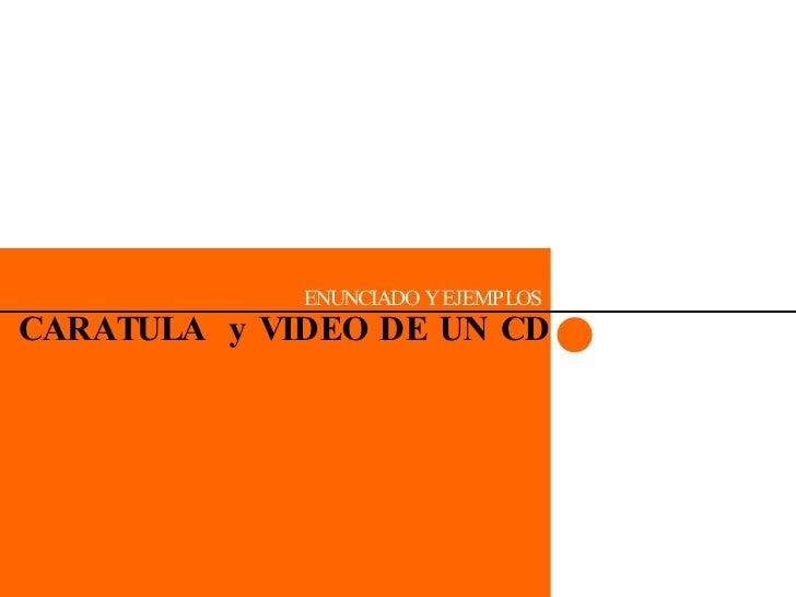 CARATULA  y VIDEO DE UN CD ENUNCIADO Y EJEMPLOS