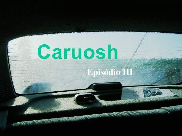 Caruosh   Episódio III